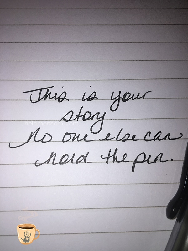 This is your story. No one else can hold the pen.
